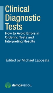 Clinical Diagnostic Tests - How to Avoid Errors in Ordering Tests and Interpreting Results ebook by Michael Laposata, MD, PhD