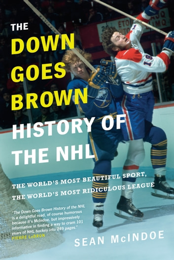 The Down Goes Brown History of the NHL - The World's Most Beautiful Sport, the World's Most Ridiculous League ebook by Sean McIndoe