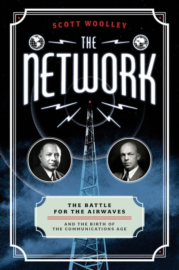 The Network - The Battle for the Airwaves and the Birth of the Communications Age ebook by Scott Woolley