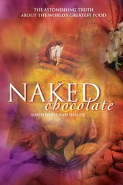 Naked Chocolate - The Astonishing Truth About the World's Greatest Food ebook by David Wolfe,Shazzie