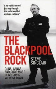 The Blackpool Rock - Guns, Gangs and Door Wars in Britain's Wildest Town ebook by Steve Sinclair
