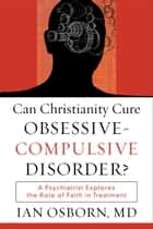 Can Christianity Cure Obsessive-Compulsive Disorder? - A Psychiatrist Explores the Role of Faith in Treatment ebook by Ian Osborn