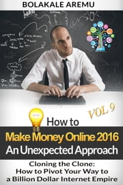 Cloning the Clone: How to Pivot Your Way to a Billion Dollar Internet Empire - How to Make Money Online in 2016 An Unexpected Approach, #9 ebook by Bolakale Aremu