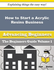 How to Start a Acrylic Resins Business (Beginners Guide) - How to Start a Acrylic Resins Business (Beginners Guide) ebook by Monika Dodd