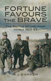 Fortune Favours the Brave - The Battles of the Hook Korea 1952-53 ebook by A J  Barker