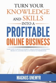 Turn Your Knowledge And Skills Into A Profitable Online Business - Learn how to build authority, create digital information products, and become an Internet entrepreneur ebook by Magnus Unemyr