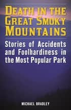 Death in the Great Smoky Mountains - Stories of Accidents and Foolhardiness in the Most Popular Park ebook by Michael R. Bradley