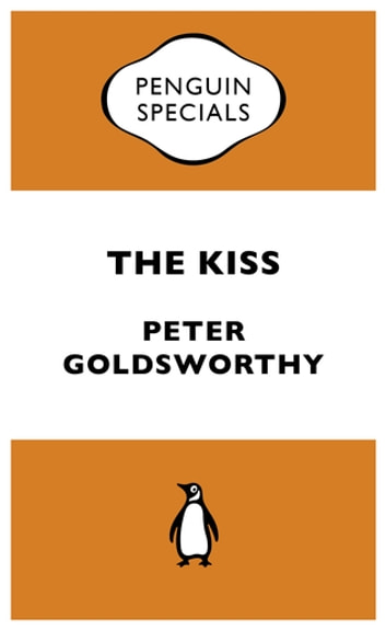 The Kiss: Penguin Special - Penguin Special ebook by Peter Goldsworthy