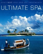 Ultimate Spa - Asia's Best Spas and Spa Treatments ebook by Judy Chapman, Luca Invernizzi Tettoni