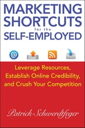 Marketing Shortcuts for the Self-Employed - Leverage Resources, Establish Online Credibility and Crush Your Competition ebook by Patrick Schwerdtfeger