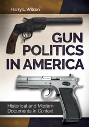 Gun Politics in America: Historical and Modern Documents in Context [2 volumes]