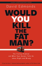 Would You Kill the Fat Man? - The Trolley Problem and What Your Answer Tells Us about Right and Wrong ebook by David Edmonds
