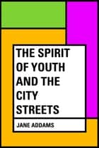 The Spirit of Youth and the City Streets ebook by Jane Addams
