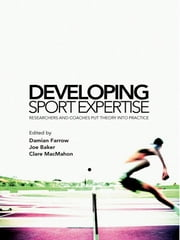Developing Sport Expertise - Researchers and Coaches put Theory into Practice ebook by Damian Farrow,Joseph Baker,Clare MacMahon