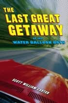 The Last Great Getaway of the Water Balloon Boys ebook by Scott William Carter