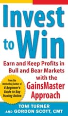 Invest to Win: Earn & Keep Profits in Bull & Bear Markets with the GainsMaster Approach ebook by Toni Turner,Gordon Scott