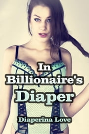 'In Billionaire's Diaper' (ABDL Erotica) ebook by Diaperina Love