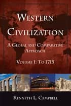 Western Civilization: A Global and Comparative Approach - Volume I: To 1715 ebook by Kenneth L. Campbell