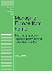 Managing Europe from Home: The Changing Face of European Policy-making Under Blair and Ahern ebook by Scott James
