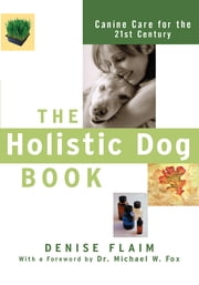 The Holistic Dog Book - Canine Care for the 21st Century ebook by Denise Flaim,Dr. Michael W. Fox