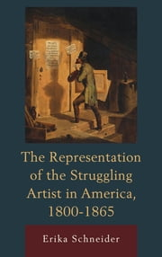The Representation of the Struggling Artist in America, 1800–1865 ebook by Erika Schneider