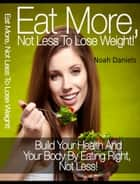 Eat More, Not Less To Lose Weight! - Build Your Health And Your Body By Eating Right, Not Less! ebook by Noah Daniels