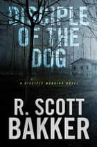 Disciple of the Dog - A Disciple Manning Novel ebook by R. Scott Bakker