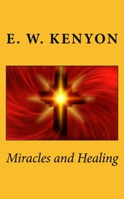 Miracles and Healing ebook by E. W. Kenyon,CrossReach Publications