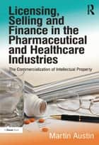 Licensing, Selling and Finance in the Pharmaceutical and Healthcare Industries - The Commercialization of Intellectual Property ebook by Martin Austin