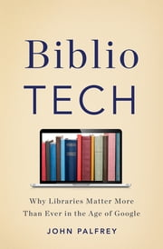 BiblioTech - Why Libraries Matter More Than Ever in the Age of Google ebook by John Palfrey