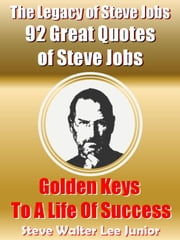 The Legacy of Steve Jobs: 92 Great Quotes of Steve Jobs - Steve Job Success ebook by Steve Walter Lee