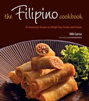 Filipino Cookbook - 85 Homestyle Recipes to Delight Your Family and Friends ebook by Miki Garcia,Luca Invernizzi Tettoni