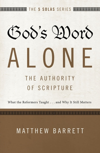 God's Word Alone---The Authority of Scripture - What the Reformers Taught...and Why It Still Matters ebook by Matthew Barrett