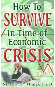 How to Survive in Time of Economic Crisis ebook by Dr. Martin G Tharp PhD