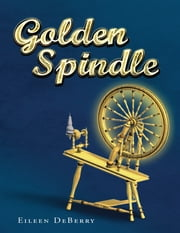 Golden Spindle ebook by Eileen DeBerry