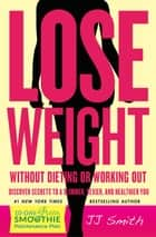 Lose Weight Without Dieting or Working Out - Discover Secrets to a Slimmer, Sexier, and Healthier You ebook by JJ Smith