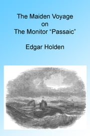 "The Maiden Voyage on the Monitor ""Passaic,"" Illustrated. ebook by Edgar Holden"