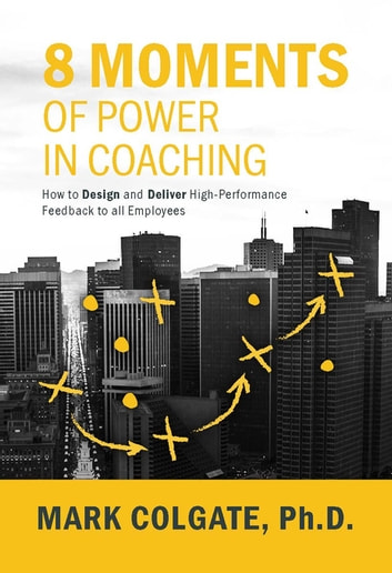 8 Moments of Power in Coaching - How to Design and Deliver High-Performance Feedback to all Employees ebook by Mark Colgate