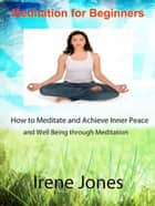 Meditation for Beginners - How to Meditate and Achieve Inner Peace and Well Being through Meditation. ebook by Irene Jones