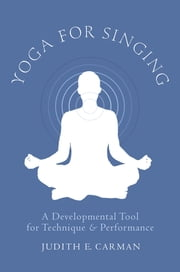 Yoga for Singing - A Developmental Tool for Technique and Performance ebook by Judith E. Carman