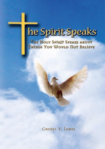 The Spirit Speaks - The Holy Spirit Speaks about Things You Would Not Believe ebook by Cheryl James