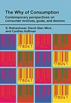 The Why of Consumption - Contemporary Perspectives on Consumer Motives, Goals and Desires ebook by Cynthia Huffman, David Glen Mick, S. Ratneshwar