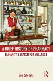 A Brief History of Pharmacy - Humanity's Search for Wellness ebook by Bob Zebroski