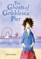 The Ghosts of Gribblesea Pier ebook by Deborah Abela