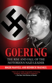 Goering - The Rise and Fall of the Notorious Nazi Leader ebook by Roger Manvell,Heinrich Fraenkel