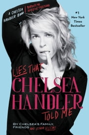 Lies that Chelsea Handler Told Me ebook by Chelsea Handler,Chelsea's Family, Friends, and Other Victims