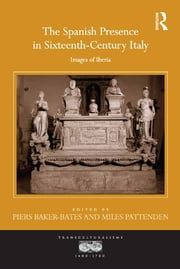 The Spanish Presence in Sixteenth-Century Italy - Images of Iberia ebook by Piers Baker-Bates, Miles Pattenden