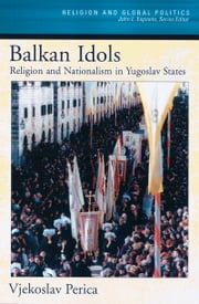 Balkan Idols - Religion and Nationalism in Yugoslav States ebook by Vjekoslav Perica