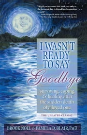 I Wasn't Ready to Say Goodbye - Surviving, Coping and Healing After the Sudden Death of a Loved One ebook by Brook Noel,Pamela Blair, PhD