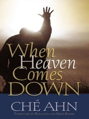 When Heaven Comes Down - Experiencing God's Glory in Your Life ebook by Ché Ahn,Rolland Baker,Heidi Baker